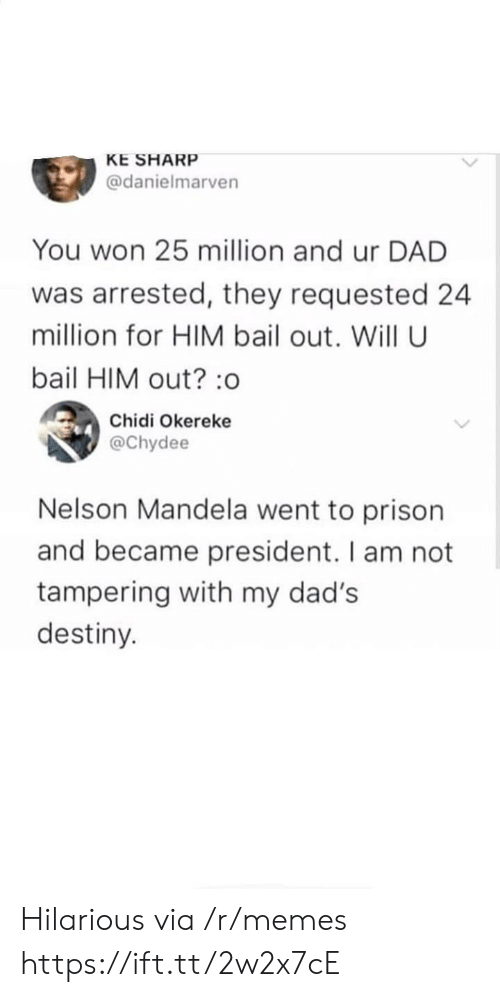 tampering: KE SHARP  @danielmarven  You won 25 million and ur DAD  was arrested, they requested 24  million for HIM bail out. Will U  bail HIM out? :o  Chidi Okereke  @Chydee  Nelson Mandela went to prison  and became president. I am not  tampering with my dad's  destiny. Hilarious via /r/memes https://ift.tt/2w2x7cE