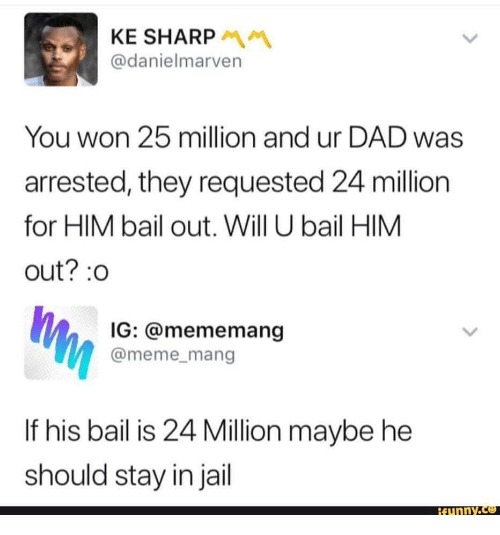 mang: KE SHARP  @danielmarven  You won 25 million and ur DAD was  arrested, they requested 24 million  for HIM bail out. Will U bail HIM  out?:0  IG: @mememang  @meme_mang  If his bail is 24 Million maybe he  should stay in jail  funnY.