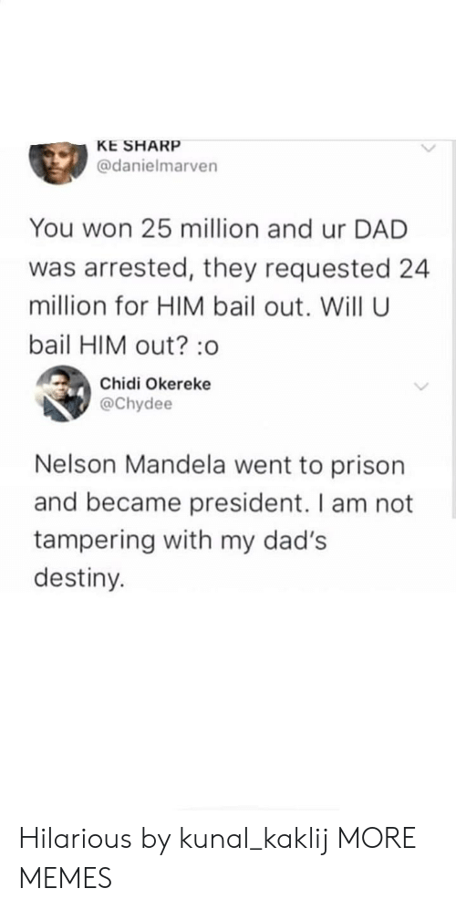 tampering: KE SHARP  @danielmarven  You won 25 million and ur DAD  was arrested, they requested 24  million for HIM bail out. Will U  bail HIM out? :o  Chidi Okereke  @Chydee  Nelson Mandela went to prison  and became president. I am not  tampering with my dad's  destiny. Hilarious by kunal_kaklij MORE MEMES