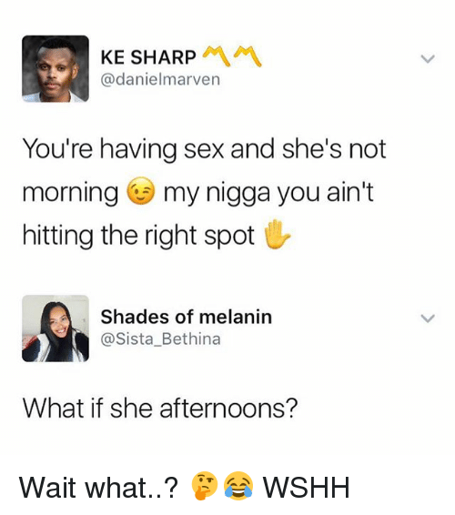 sharpe: KE SHARP  @danielmarven  You're having sex and she's not  morning my nigga you ain't  hitting the right spot  Shades of melanin  @Sista_Bethina  What if she afternoons? Wait what..? 🤔😂 WSHH