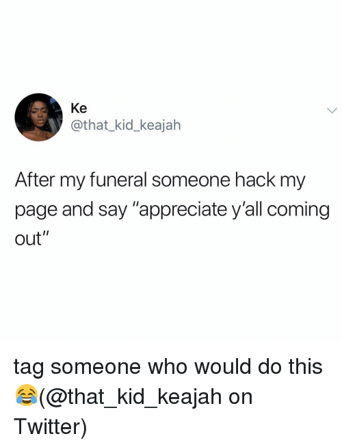 """Memes, Twitter, and Appreciate: Ke  @that_kid_keajah  After my funeral someone hack my  page and say """"appreciate y'all coming  out"""" tag someone who would do this 😂(@that_kid_keajah on Twitter)"""