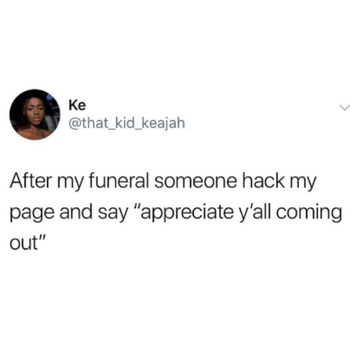 """Appreciate, Page, and Hack: Ke  @that_kid_keajah  After my funeral someone hack my  page and say """"appreciate y'all coming  out"""""""