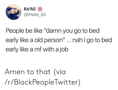 """Amen To That: Ke'Ali  @iHate_Ai  People be like """"damn you go to bed  early like a old person""""...nahl go to bed  early like a mf with a job Amen to that (via /r/BlackPeopleTwitter)"""