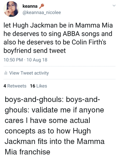 Tumblr, Hugh Jackman, and Blog: keanna  @keannaa_nicolee  let Hugh Jackman be in Mamma Mia  he deserves to sing ABBA songs and  also he deserves to be Colin Firth's  boyfriend send tweet  10:50 PM 10 Aug 18  View Tweet activity  ас  4 Retweets 16 Likes boys-and-ghouls:  boys-and-ghouls:  validate me  if anyone cares I have some actual concepts as to how Hugh Jackman fits into the Mamma Mia franchise