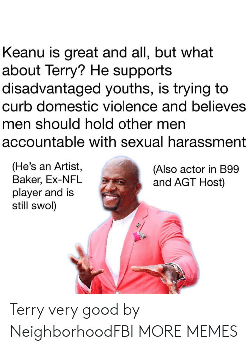 Dank, Memes, and Nfl: Keanu is great and all, but what  about Terry? He supports  disadvantaged youths, is trying to  curb domestic violence and believes  men should hold other men  accountable with sexual harassment  (He's an Artist,  Baker, Ex-NFL  player and is  still swol)  (Also actor in B99  and AGT Host) Terry very good by NeighborhoodFBI MORE MEMES