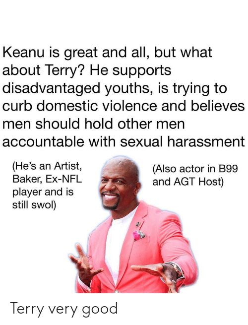 Nfl, Domestic Violence, and Good: Keanu is great and all, but what  about Terry? He supports  disadvantaged youths, is trying to  curb domestic violence and believes  men should hold other men  accountable with sexual harassment  (He's an Artist,  Baker, Ex-NFL  player and is  still swol)  (Also actor in B99  and AGT Host) Terry very good