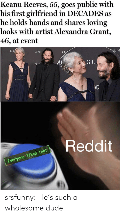 Loving: Keanu Reeves, 55, goes public with  his first girlfriend in DECADES as  he holds hands and shares loving  looks with artist Alexandra Grant,  46, at event  GU  ART F  LM  LAC  GU  AC  Reddit  Everyone 1iked that srsfunny:  He's such a wholesome dude