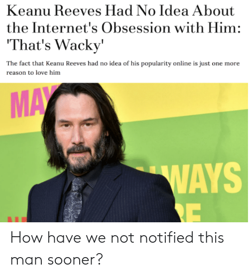 The Internets: Keanu Reeves Had No Idea About  the Internet's Obsession with Him:  That's Wacky'  The fact that Keanu Reeves had no idea of his popularity online is just one more  reason to love him  MAY  WAYS  RE How have we not notified this man sooner?