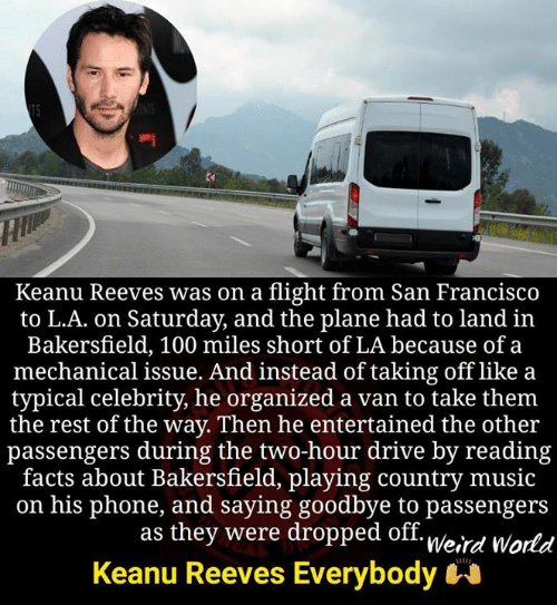 mechanical: Keanu Reeves was on a flight from San Francisco  to L.A. on Saturday, and the plane had to land in  Bakersfield, 100 miles short of LA because of a  mechanical issue. And instead of taking off like a  typical celebrity, he organized a van to take them  the rest of the way. Then he entertained the other  passengers during the two-hour drive by reading  facts about Bakersfield, playing country music  on his phone, and saying goodbye to passengers  as they were dropped off. u/o.,  Keanu Reeves Everybody  Weird World