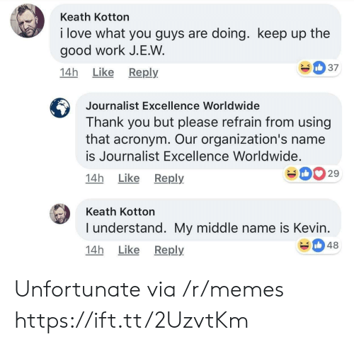 Love, Memes, and Work: Keath Kotton  i love what you guys are doing. keep up the  good work J.E.W  14h Like Reply  Journalist Excellence Worldwide  Thank you but please refrain from using  that acronym. Our organization's name  is Journalist Excellence Worldwide.  14h Like Reply  029  Keath Kotton  I understand. My middle name is Kevin  14h Like Reply  348 Unfortunate via /r/memes https://ift.tt/2UzvtKm