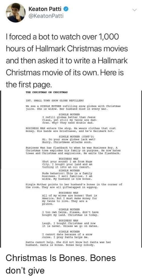 gee: Keaton Patti  @KeatonPatti  forced a bot to watch over 1,O00  hours of Hallmark Christmas movies  and then asked it to write a Hallmark  Christmas movie of its own. Here is  the first page.  THE CHRISTMAS ON CHRISTMAS  INT. SMALL TOWN SNON GLOBE REFILLERY  We gee a SINGLE MOTHER refilling snow globes with chriotmas  uice. She is widow. Her husband died in every war  SINGLE MOTHER  I refili globes better than Jesus  Claus, yet still my twins are dad-  free. Why? They need double dad  BUSINESS MAN enter the shop. He wears clothes that cost  money. His hands are briefcases, and he Hallmark hot  SINGLE MOTHER (CONT D)  Hİ. Do your now globes lack wet?  Hurry. Christmess attacks soon  Business Man has flashback to when he was Business Boy. A  Christmas tree explodes his family on purpose. He now hates  trees and Christmas and explosions. He exits the flashback  BUSINESS MAN  Shut your cound! I am from Hugo  city. I bought your land and am  turning it into an oil resort.  SINGLE MOTHER  Rude behavior! This is a family  buainess. I sell families. I an  id  y husband is now bones.  Single Mother points to her husband's bones in the corner of  the room. They are all giftwrapped in eggnog  BUSINESS MAN  All of my wives are bones! That is  America. But I must make money for  my twins to live. They are a  prince  SINGLE MOTHER  I too own twins. Please, don't have  bought my land. Christmas is today  BUSINESS MAN  Laugh, I bought Christmas and now  it is never. Unless we go on dates  SINGLE MOTHER  I cannot date because of a snow  curse. I pray santa helps ne.  Santa cannot help. She did not know but Santa was her  husband. Santa is bones. Bones help nobody Christmas Is Bones. Bones don't give