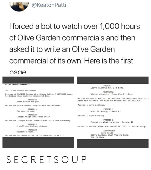 Food, Friends, and Olive Garden: @KeatonPatti  I forced a bot to watch over 1,000 hours  of Olive Garden commercials and then  asked it to write an Olive Gardern  commercial of its own. Here is the first  OLIVE GARDEN COMMERCIAL  FRIEND 3  Leave without me. I'm home.  INT. OLIVE GARDEN RESTAURANT  WAITRESS  A group of FRIENDS laughs at a dinner table A WAITRESS comes  to deliver what could be considered food  Gluten Classico. From the kitchen  We the Gluten Classico. We believe the waitress that it  from the kitchen. We have no reason not to believe  WAITRESS  Pasta nachos for you.  We see the pasta nachos. They're warm and defeated.  Friend 4 says nothing.  FRIEND 1  FRIEND 1  The menu is here.  What is wrong, Friend 4?  WAITRESS  Lasagna wings with extra Italy  Friend 4 says nothing.  FRIEND 2  We see the lasagna wings. There's more Italy than necessary  Friend 4, what is wrong, Friend 4?  FRIEND 2  I shall eat Italian citizens  Friend 4 smiles wide. Her mouth is full of secret soup.  WAITRESS  ANNOUNCER  Unlimited stick.  (wet voice)  We see the unlimited stick. It is infinite. It is all.  Olive Garden. When You're Here,  You're Here S E C R E T S O U P