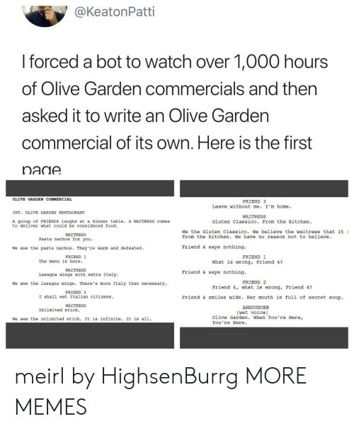 Dank, Food, and Friends: @KeatonPatti  I forced a bot to watch over 1,000 hours  of Olive Garden commercials and then  asked it to write an Olive Gardern  commercial of its own. Here is the first  nadA  OLIVE GARDEN COMMERCIAL  FRIEND 3  Leave without me. I'm home.  INT. OLIVE GARDEN RESTAURANT  WAITRESS  A group of FRIENDS laughs at a dinner table. A WAITRESS comes  to deliver what could be considered food  Gluten Classico. From the kitchen  We the Gluten Classico. we believe the waitress that it ュ  from the kitchen. We have no reason not to believe  WAITRESS  Pasta nachos for you.  We see the pasta nachos. They're warm and defeated.  Friend 4 says nothing.  FRIEND 1  FRIEND 1  The menu is here.  What is wrong, Friend 4?  WAITRESS  Lasagna wings with extra Italy  Friend 4 says nothing.  FRIEND 2  We see the lasagna wings. There's more Italy than necessary  Friend 4, what is wrong, Friend 4?  FRIEND 2  I shall eat Italian citizens  Friend 4 smiles wide. Her mouth is full of secret soup  WAITRESS  ANNOUNCER  Unlimited stick.  (wet voice)  We see the unlimited stick. It is infinite. It is all.  Olive Garden. When You're Here,  You re Here meirl by HighsenBurrg MORE MEMES