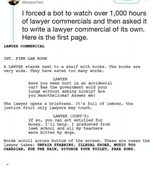 Opens: @KeatonPatti  I forced a bot to watch over 1,000 hours  of lawyer commercials and then asked it  to write a lawyer commercial of its own.  Here is the first page.  LAWYER COMMERCIAL  INT. FIRM LAW ROOM  A LAWYER stands next to a shelf with books. The books are  very wide. They have eaten too many words.  LAWYER  Have you been hurt in an accidental  car? Has the government sold your  lungs without asking nicely? Are  you Mesothelioma? Answer me!  The lawyer opens a briefcase. It's full of lemons, the  justice fruit only lawyers may touch.  LAWYER (CONT'D)  If so, you can act entitled for  money. I'll help. I graduated from  lawn school and all my teachers  were bitten by dogs.  Words scroll across bottom of the screen. These are cases the  lawyer takes: UNFAIR STABBING, ILLEGAL SHOES, MUSIC TOO  CANADIAN, SUE THE RAIN, DIVORCE YOUR TOILET, FAKE SONS. .