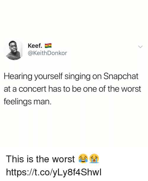 Singing, Snapchat, and The Worst: Keef.  @KeithDonkor  Hearing yourself singing on Snapchat  at a concert has to be one of the worst  feelings man. This is the worst 😂😭 https://t.co/yLy8f4ShwI
