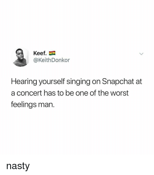 Keef: Keef  @KeithDonkor  Hearing yourself singing on Snapchat at  a concert has to be one of the worst  feelings man nasty