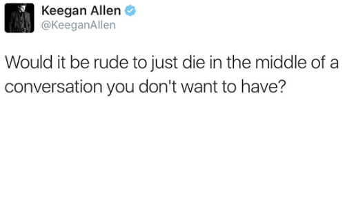 Rude, The Middle, and You: Keegan Allen  @KeeganAllen  Would it be rude to just die in the middle of a  conversation you don't want to have?