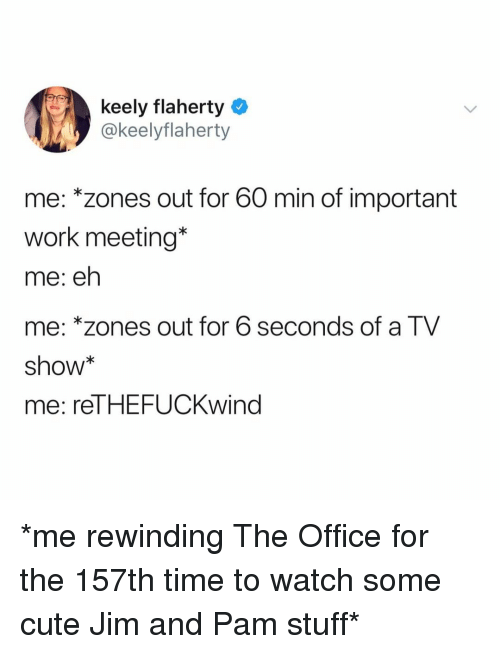 Work Meeting: keely flaherty  @keelyflaherty  me: *zones out for 60 min of important  work meeting*  me: eh  me: *zones out for 6 seconds of a TV  show  me: reTHEFUCKwind *me rewinding The Office for the 157th time to watch some cute Jim and Pam stuff*