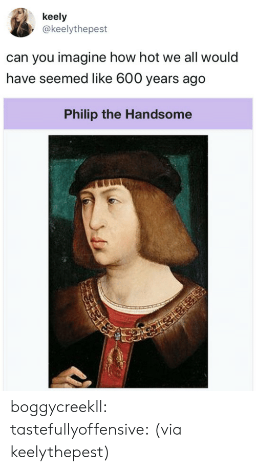 How Hot: keely  @keelythepest  can you imagine how hot we all would  have seemed like 600 years ago   Philip the Handsome boggycreekll: tastefullyoffensive: (via keelythepest)