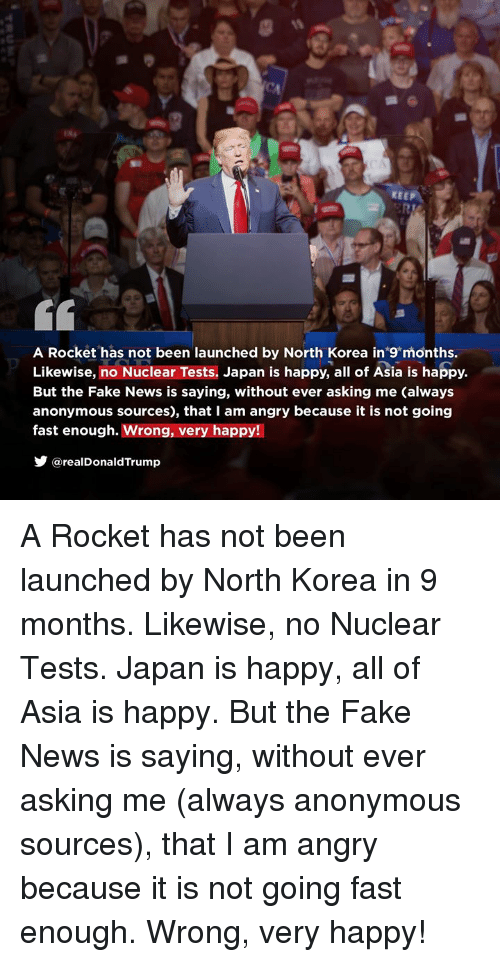 Going Fast: KEEP  A Rocket has not been launched by North Korea in 9 months.  Likewise, no Nuclear Tests. Japan is happy, all of Asia is happy.  But the Fake News is saying, without ever asking me (always  anonymous sources), that I am angry because it is not going  fast enough. Wrong, very happy!  @realDonaldTrump A Rocket has not been launched by North Korea in 9 months. Likewise, no Nuclear Tests. Japan is happy, all of Asia is happy. But the Fake News is saying, without ever asking me (always anonymous sources), that I am angry because it is not going fast enough. Wrong, very happy!
