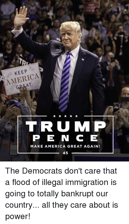 illegal immigration: KEEP  AMERICA  AT  TRUMP  P E N C E  MAKE AMERICA GREAT AGAIN!  45 The Democrats don't care that a flood of illegal immigration is going to totally bankrupt our country... all they care about is power!