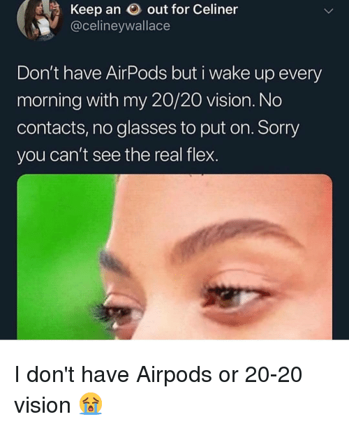 Flexing, Memes, and Sorry: Keep an out for Celiner  @celineywallace  Don't have AirPods but i wake up every  morning with my 20/20 vision. No  contacts, no glasses to put on. Sorry  you can't see the real flex. I don't have Airpods or 20-20 vision 😭