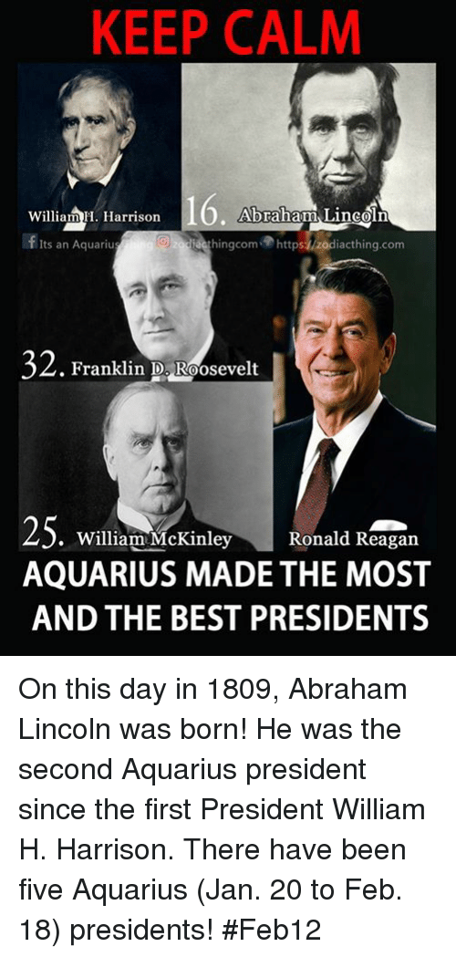 mckinley: KEEP CALM  Abraham Lincoln  William H. Harrison  Its an Aquariu  G) ing com  https zodiacthing.com  32  Franklin D. Roosevelt  25  William McKinley  Ronald Reagan  AQUARIUS MADE THE MOST  AND THE BEST PRESIDENTS On this day in 1809, Abraham Lincoln was born! He was the second Aquarius president since the first President William H. Harrison. There have been five Aquarius (Jan. 20 to Feb. 18) presidents! #Feb12