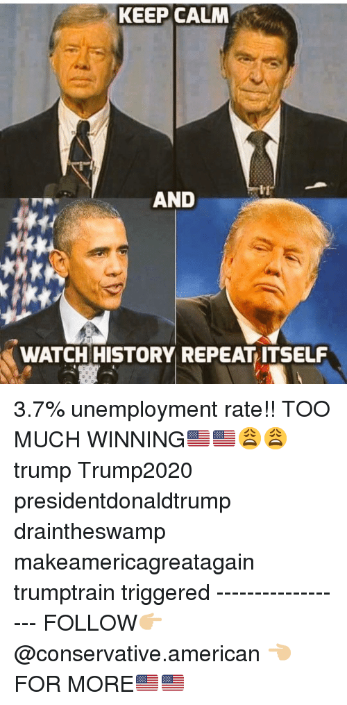 Memes, Too Much, and American: KEEP CALM  AND  WATCH HISTORY REPEAT ITSELF 3.7% unemployment rate!! TOO MUCH WINNING🇺🇸🇺🇸😩😩 trump Trump2020 presidentdonaldtrump draintheswamp makeamericagreatagain trumptrain triggered ------------------ FOLLOW👉🏼 @conservative.american 👈🏼 FOR MORE🇺🇸🇺🇸