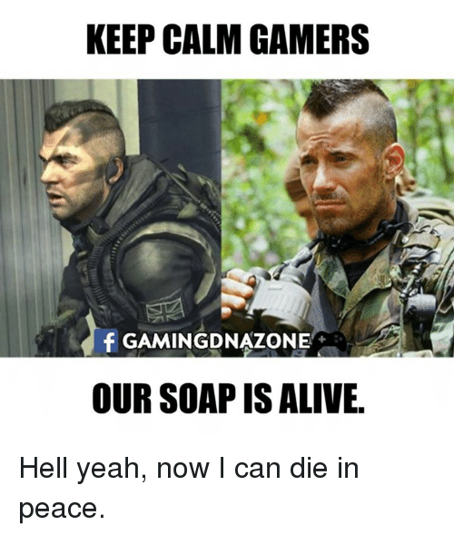 Yeah Now: KEEP CALM GAMERS  f GAMINGDNAZONE  OUR SOAP IS ALIVE. Hell yeah, now I can die in peace.
