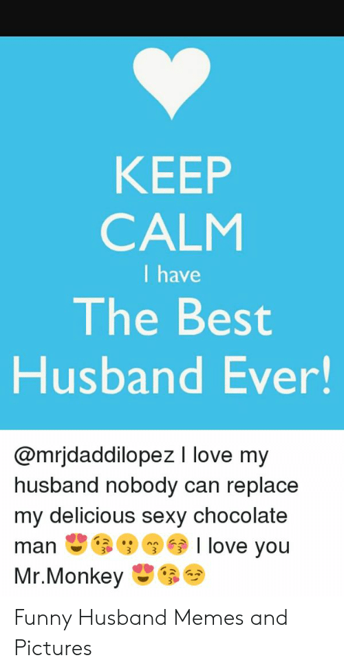 Funny Husband Memes: KEEP  CALM  I have  The Best  Husband Ever!  @mrjdaddilopez I love my  husband nobody can replace  my delicious sexy chocolate  manI love you Funny Husband Memes and Pictures