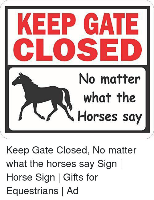 Horses, Horse, and Gate: KEEP GATE  CLOSED  No matter  what the  Horses say Keep Gate Closed, No matter what the horses say Sign | Horse Sign | Gifts for Equestrians | Ad