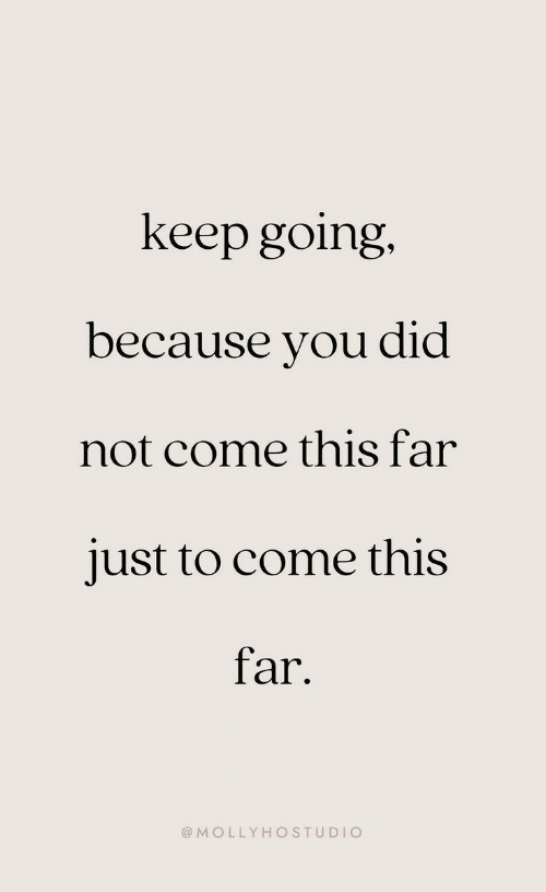 Keep Going: keep going.  because you did  not come this far  just to come this  far  @MOLLYHOSTUDIO