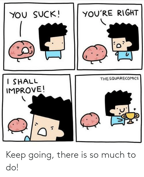 Keep Going: Keep going, there is so much to do!