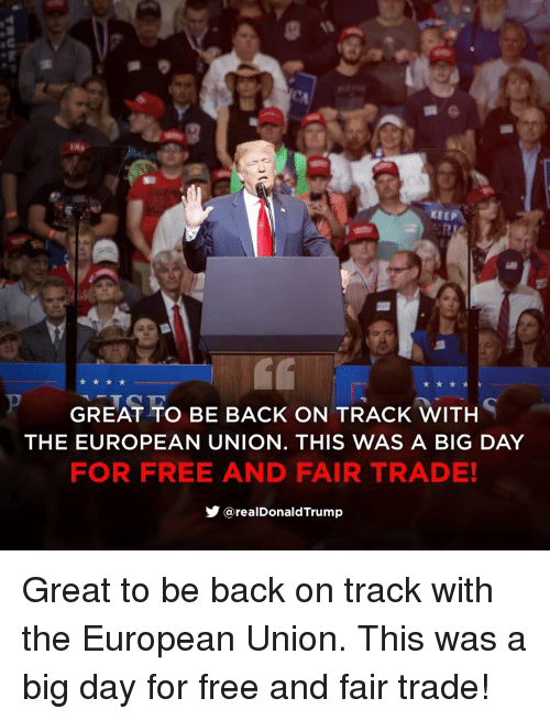 European Union: KEEP  GREAT TO BE BACK ON TRACK WITH  THE EUROPEAN UNION. THIS WAS A BIG DAY  FOR FREE AND FAIR TRADE!  步@realDonaldTrump Great to be back on track with the European Union. This was a big day for free and fair trade!