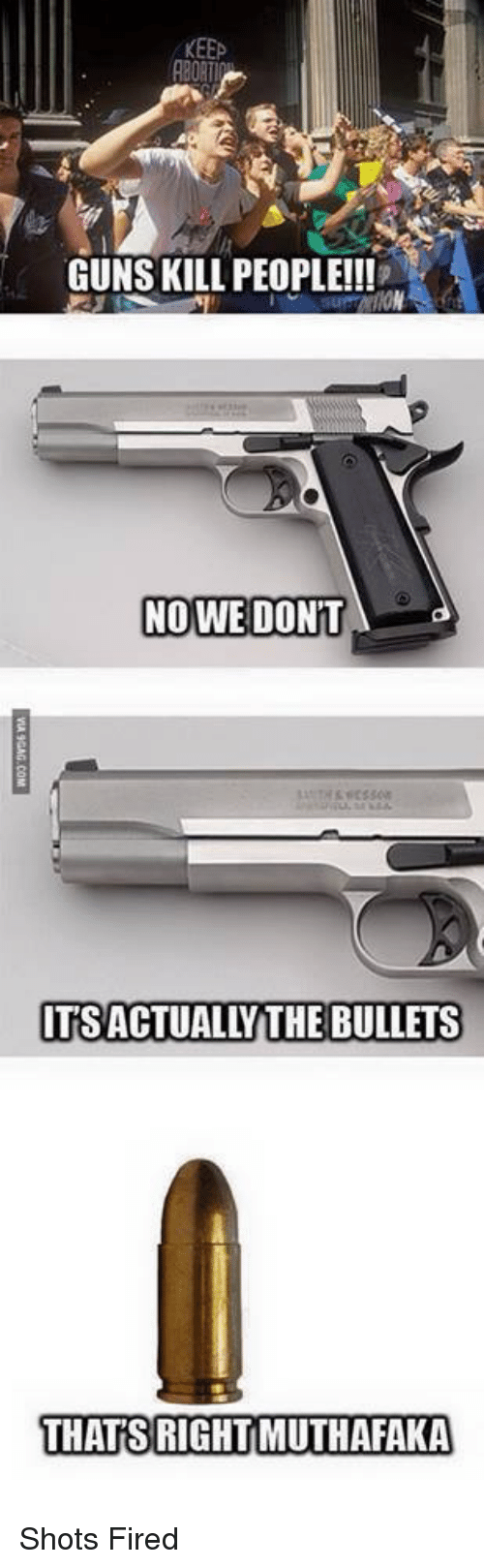 Funny, Guns, and Bullets: KEEP  GUNS KILL PEOPLE!!!  NO WE DONT  TSACTUALLY THE BULLETS  THATS RIGHTMUTHAFAKA Shots Fired
