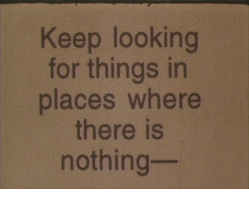 Looking, For, and Nothing: Keep looking  for things in  places where  there is  nothing-