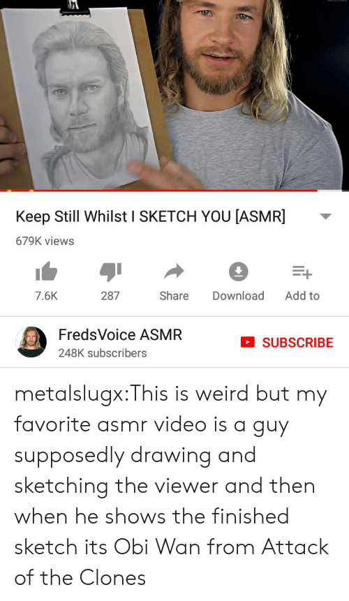 Subscribe: Keep Still Whilst I SKETCH YOU [ASMR]  679K views  Add to  287  Share  Download  7.6K  FredsVoice ASMR  SUBSCRIBE  248K subscribers metalslugx:This is weird but my favorite asmr video is a guy supposedly drawing and sketching the viewer and then when he shows the finished sketch its Obi Wan from Attack of the Clones