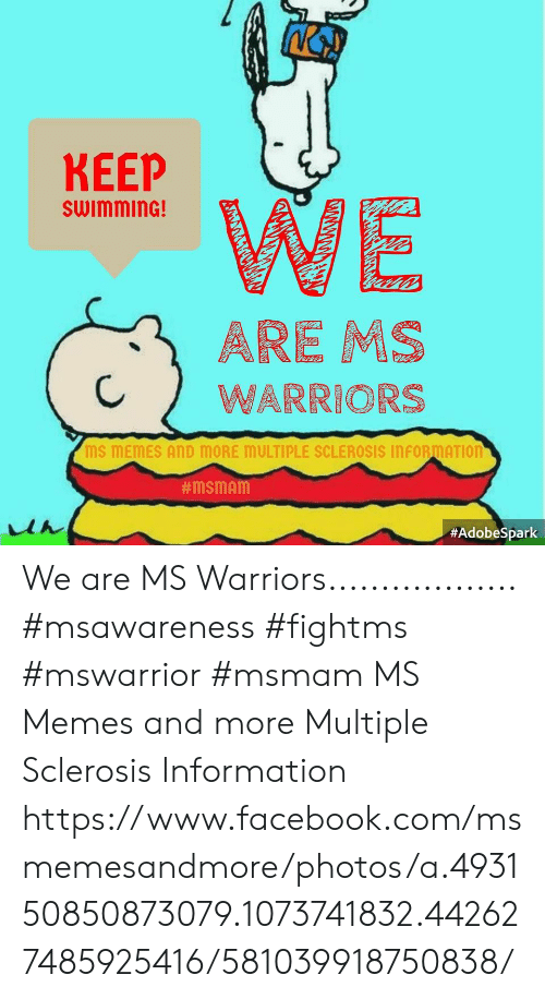 multiple sclerosis: KEEP  swimminG!  CWARRIORS  MS MEMES AND MORE MULTIPLE SCLEROSIS INFORMATIOn  We are MS Warriors..................  #msawareness #fightms #mswarrior  #msmam MS Memes and more Multiple Sclerosis Information https://www.facebook.com/msmemesandmore/photos/a.493150850873079.1073741832.442627485925416/581039918750838/