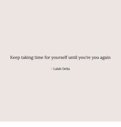 Time, You Again, and You: Keep taking time for yourself until you're you again  Lalah Delia