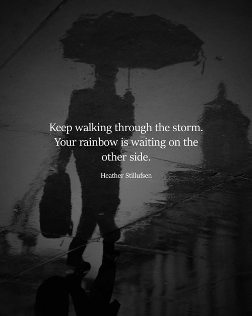 heather: Keep walking through the storm.  Your rainbow is waiting on the  other side.  Heather Stillufsen