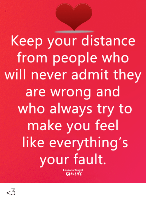Your Fault: Keep your distance  from people who  will never admit they  are wrong and  who always try to  make you feel  like everything's  your fault.  Lessons Taught  ByLIFE <3