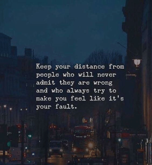 Your Fault: Keep your distance from  people who will never  admit they are wrong  and who always try to  make you feel like it's  your fault