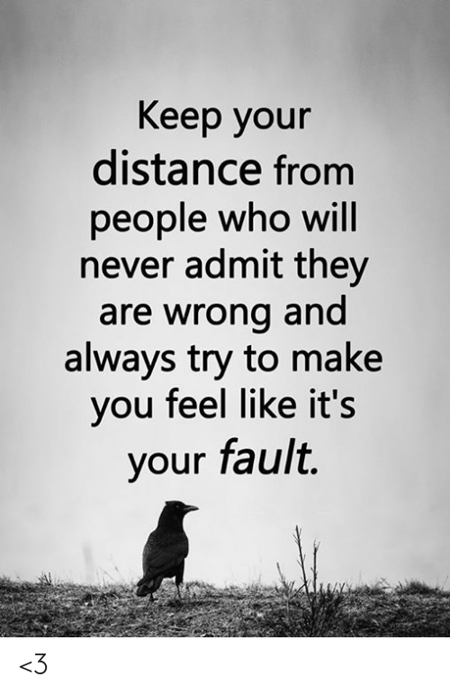 Your Fault: Keep your  distance from  people who will  never admit they  are wrong and  always try to make  you feel like it's  your fault. <3