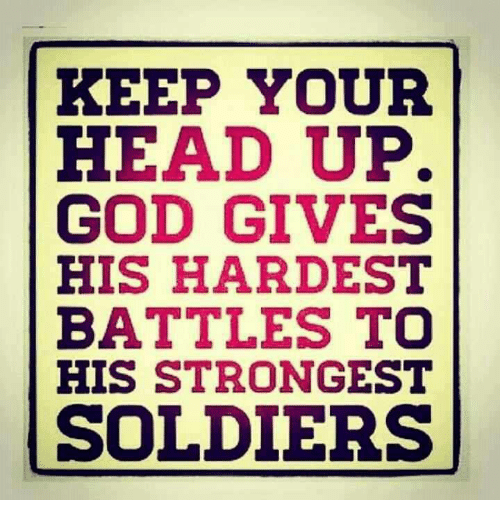 God, Head, and Soldiers: KEEP YOUR  HEAD UP.  GOD GIVES  HIS HARDEST  BATTLES TO  HIS STRONGEST  SOLDIERS