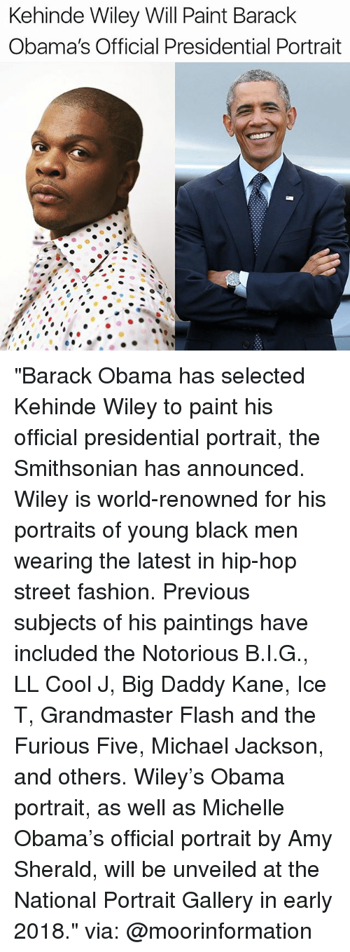 "Smithsonian: Kehinde Wiley Will Paint Barack  Obama's Official Presidential Portrait ""Barack Obama has selected Kehinde Wiley to paint his official presidential portrait, the Smithsonian has announced. Wiley is world-renowned for his portraits of young black men wearing the latest in hip-hop street fashion. Previous subjects of his paintings have included the Notorious B.I.G., LL Cool J, Big Daddy Kane, Ice T, Grandmaster Flash and the Furious Five, Michael Jackson, and others. Wiley's Obama portrait, as well as Michelle Obama's official portrait by Amy Sherald, will be unveiled at the National Portrait Gallery in early 2018."" via: @moorinformation"