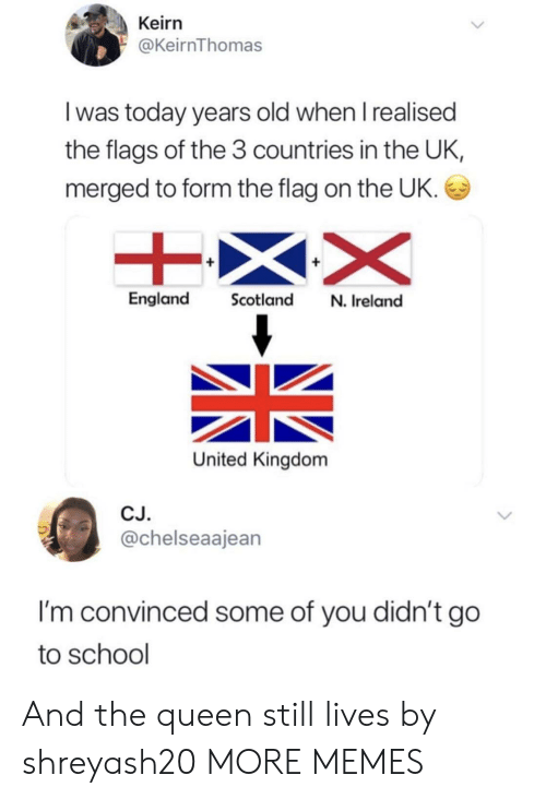 go to school: Keirn  @KeirnThomas  I was today years old when I realised  the flags of the 3 countries in the UK,  merged to form the flag on the UK.  England Scotland N. Ireland  United Kingdom  CJ.  @chelseaajean  I'm convinced some of you didn't go  to school And the queen still lives by shreyash20 MORE MEMES