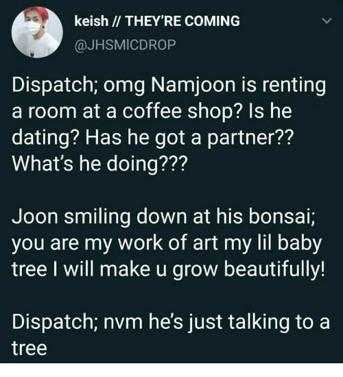 Dating, Omg, and Work: keish // THEY'RE COMING  @JHSMICDROP  Dispatch; omg Namjoon is renting  a room at a coffee shop? Is he  dating? Has he got a partner??  What's he doing???  Joon smiling down at his bonsai;  you are my work of art my lil baby  tree I will make u grow beautifully!  Dispatch; nvm he's just talking to a  tree