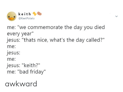 """You Died: keith  @KeetPotato  me: """"we commemorate the day you died  every year""""  jesus: """"thats nice, what's the day called?""""  me:  jesus:  me:  jesus: """"keith?""""  me: """"bad friday"""" awkward"""