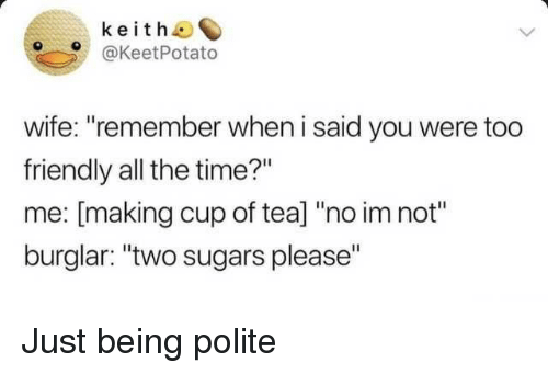 "No Im Not: keith  @KeetPotato  wife: ""remember when i said you were too  friendly all the time?""  me: [making cup of tea] ""no im not""  burglar: ""two sugars please"" Just being polite"