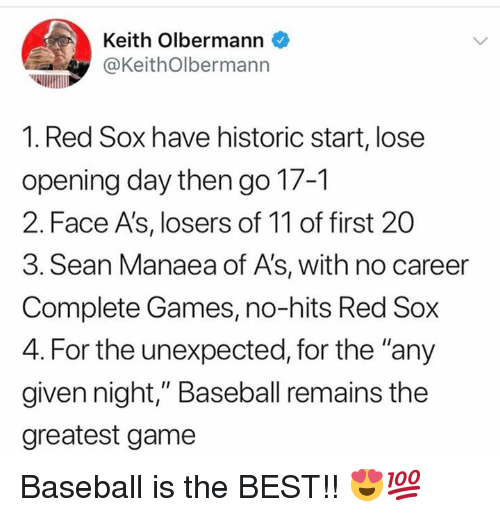"""Baseball, Mlb, and Best: Keith Olbermann  @KeithOlbermann  1. Red Sox have historic start, lose  opening day then go 17-1  2. Face A's, losers of 11 of first 20  3. Sean Manaea of A's, with no career  Complete Games, no-hits Red Sox  4. For the unexpected, for the """"any  given night,"""" Baseball remains the  greatest game Baseball is the BEST!! 😍💯"""